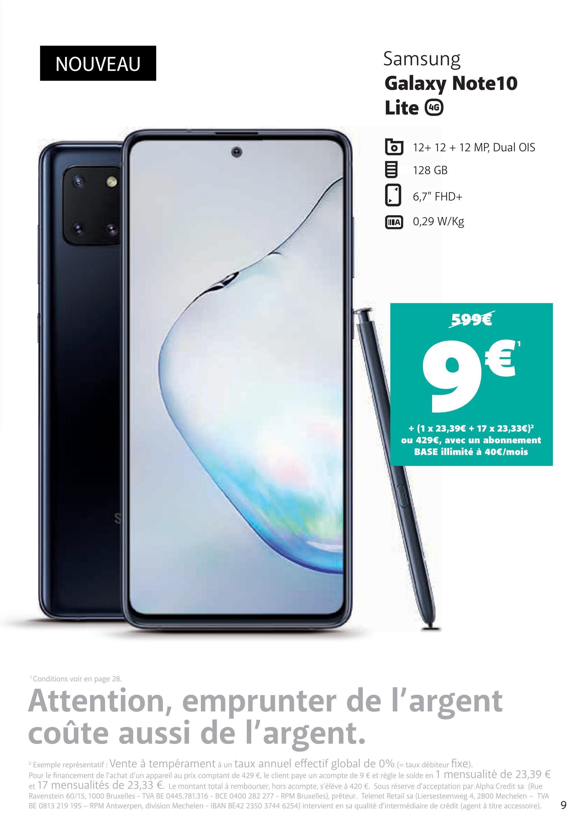 """NOUVEAU Samsung Galaxy Note 10 Lite CC b 12+ 12 + 12 MP, Dual OIS E 128 GB 6,7"""" FHD+ MA 0,29 W/kg 599€ 9€ + (1 x 23,39€ + 17 x 23,33€)? ou 429€, avec un abonnement BASE illimité à 40€/mois Conditions voir en page 28. Attention, emprunter de l'argent coûte aussi de l'argent. 2 Exemple représentatif : Vente à tempérament à un taux annuel effectif global de 0% (= taux débiteur fixe). Pour le financement de l'achat d'un appareil au prix comptant de 429 €, le client paye un acompte de 9 € et règle le solde en 1 mensualité de 23,39 € et 17 mensualités de 23,33 €. Le montant total à rembourser, hors acompte, s'élève à 420 €. Sous réserve d'acceptation par Alpha Credit sa (Rue Ravenstein 60/15, 1000 Bruxelles - TVA BE 0445.781.316 - BCE 0400 282 277 - RPM Bruxelles), prêteur. Telenet Retail sa (Liersesteenweg 4, 2800 Mechelen - TVA BE 0813 219 195 - RPM Antwerpen, division Mechelen - IBAN BE42 2350 3744 6254) intervient en sa qualité d'intermédiaire de crédit (agent à titre accessoire). 9"""