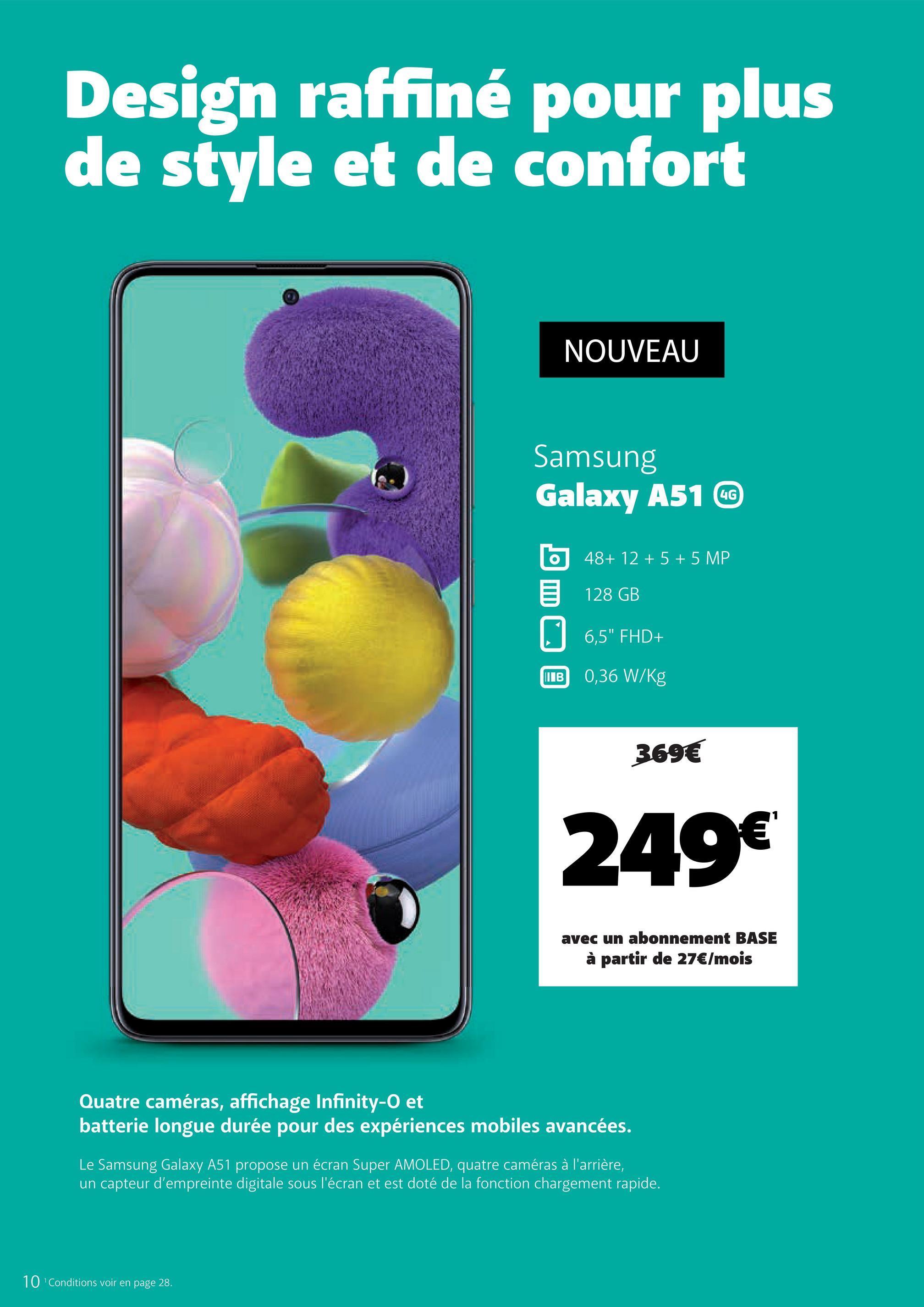 """Design raffiné pour plus de style et de confort NOUVEAU Samsung Galaxy A51 C b 48+ 12 + 5 + 5 MP 6 128 GB 96,5"""" FHD+ B 0,36 W/Kg 369€ 249€ avec un abonnement BASE à partir de 27€/mois Quatre caméras, affichage Infinity-O et batterie longue durée pour des expériences mobiles avancées. Le Samsung Galaxy A51 propose un écran Super AMOLED, quatre caméras à l'arrière, un capteur d'empreinte digitale sous l'écran et est doté de la fonction chargement rapide. 10 Conditions voir en page 28."""