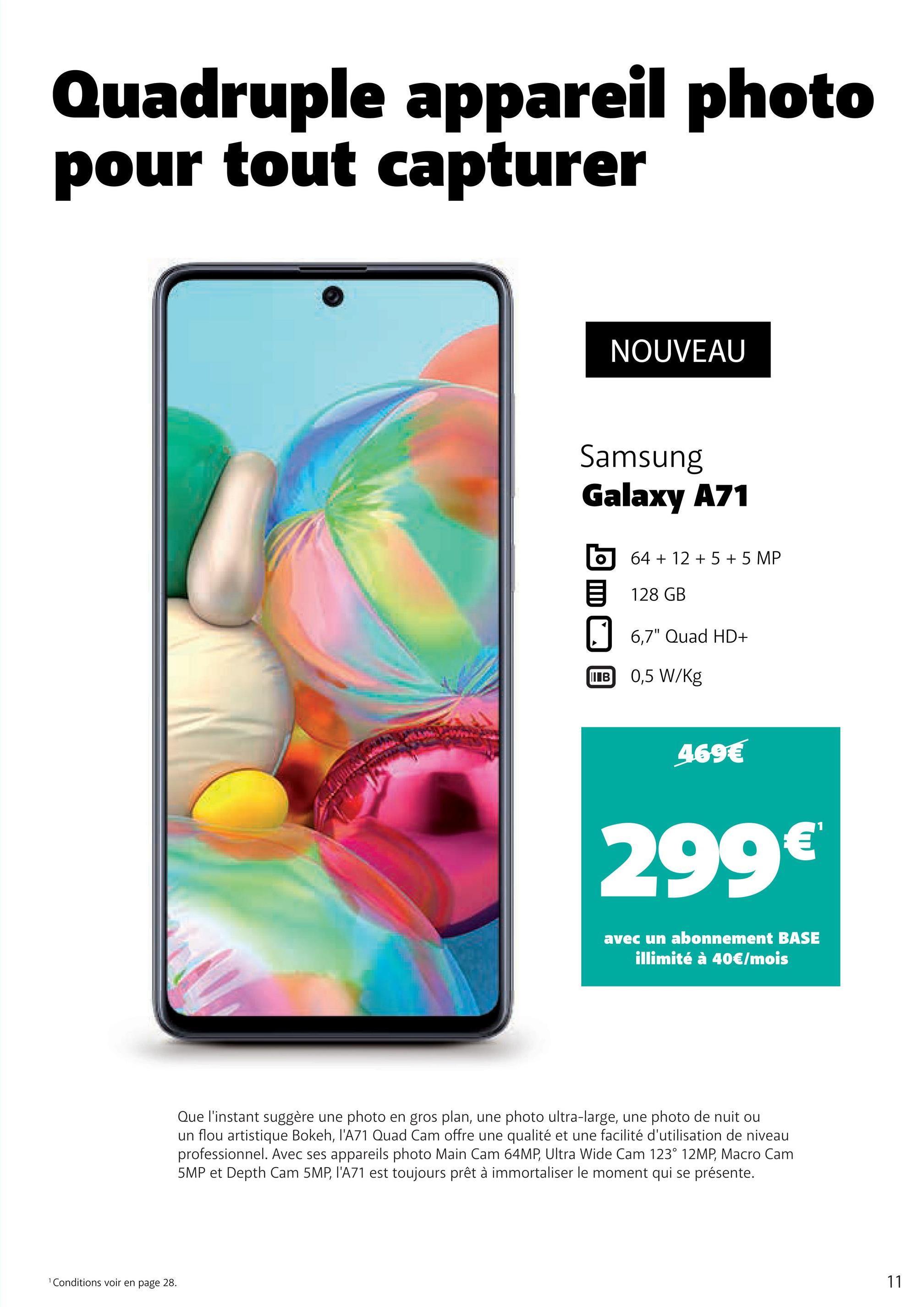 """Quadruple appareil photo pour tout capturer NOUVEAU Samsung Galaxy A71 6 5 64 + 12 + 5 + 5 MP 128 GB 6,7"""" Quad HD+ B 0,5 W/kg 469€ 299€ avec un abonnement BASE illimité à 40€/mois Que l'instant suggère une photo en gros plan, une photo ultra-large, une photo de nuit ou un flou artistique Bokeh, l'A71 Quad Cam offre une qualité et une facilité d'utilisation de niveau professionnel. Avec ses appareils photo Main Cam 64MP, Ultra Wide Cam 123° 12MP, Macro Cam 5MP et Depth Cam 5MP, l'A71 est toujours prêt à immortaliser le moment qui se présente. Conditions voir en page 28."""