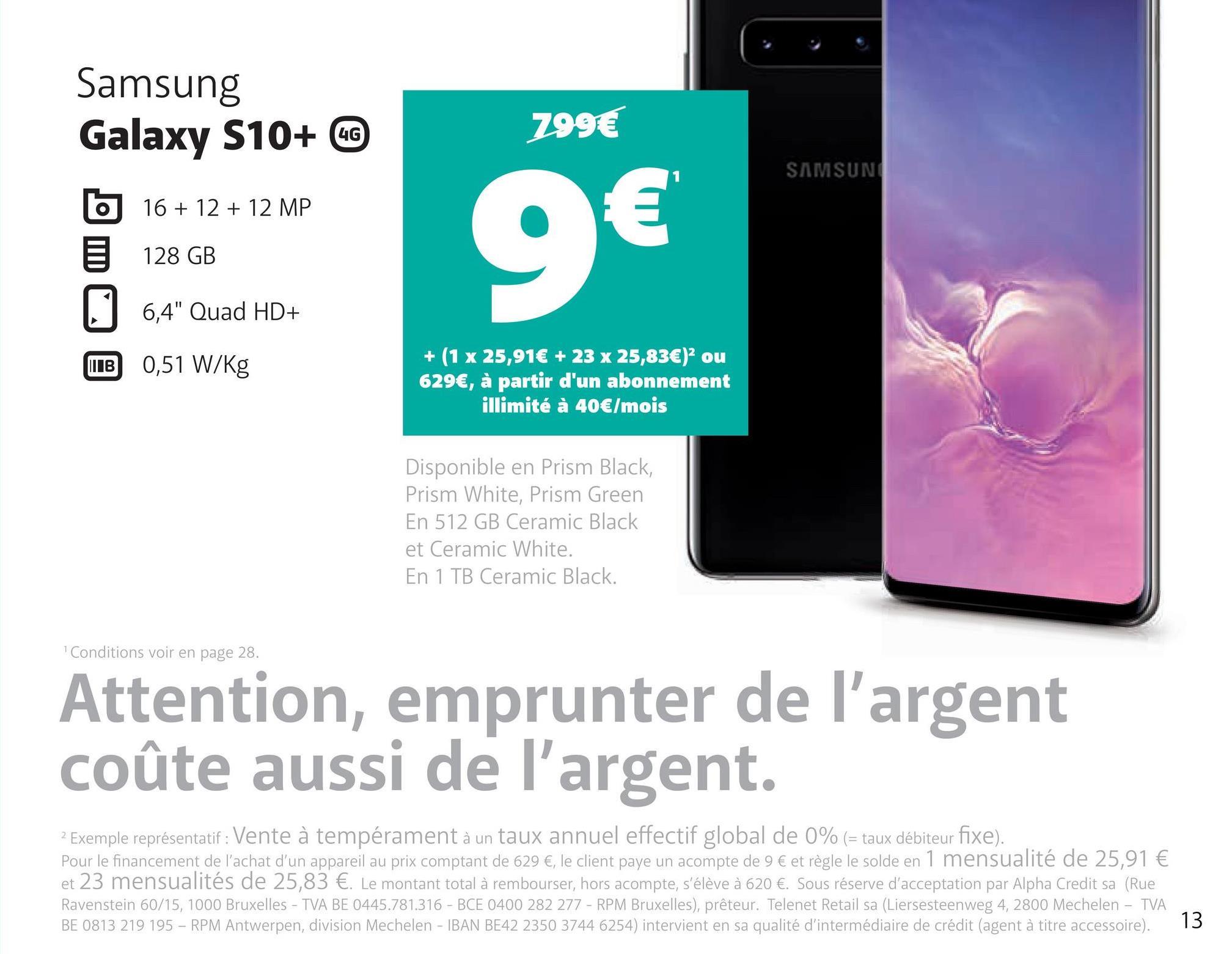 """299€ Samsung Galaxy S10+ 0 16 + 12 + 12 MP 128 GB SAMSUN 6,4"""" Quad HD+ B 0,51 W/kg + (1 x 25,91€ + 23 x 25,83€) ou 629€, à partir d'un abonnement illimité à 40€/mois Disponible en Prism Black, Prism White, Prism Green En 512 GB Ceramic Black et Ceramic White. En 1 TB Ceramic Black. Conditions voir en page 28. Attention, emprunter de l'argent coûte aussi de l'argent. 2 Exemple représentatif: Vente à tempérament à un taux annuel effectif global de 0% (= taux débiteur fixe). Pour le financement de l'achat d'un appareil au prix comptant de 629 €, le client paye un acompte de 9 € et règle le solde en 1 mensualité de 25,91 € et 23 mensualités de 25,83 €. Le montant total à rembourser, hors acompte, s'élève à 620 €. Sous réserve d'acceptation par Alpha Credit sa (Rue Ravenstein 60/15, 1000 Bruxelles - TVA BE 0445.781.316 - BCE 0400 282 277 - RPM Bruxelles), prêteur. Telenet Retail sa (Liersesteenweg 4, 2800 Mechelen - TVA BE 0813 219 195 – RPM Antwerpen, division Mechelen - IBAN BE42 2350 3744 6254) intervient en sa qualité d'intermédiaire de crédit (agent à titre accessoire). 13"""