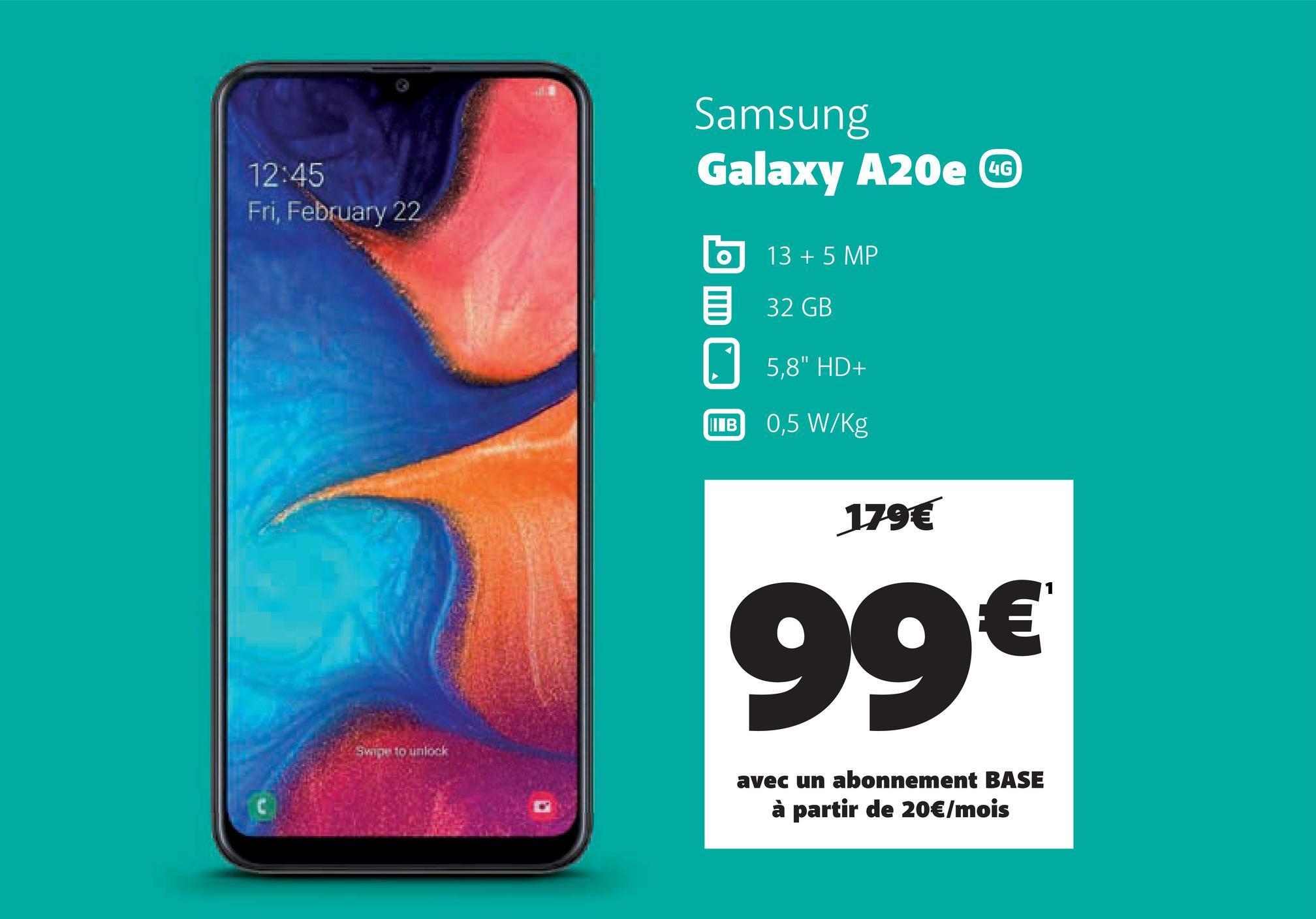 "4G 12:45 Fri, February 22 Samsung Galaxy A20e b 13 + 5 MP 32 GB 15,8"" HD+ IB 0,5 W/kg 179€ 99€ Sape to unlock avec un abonnement BASE à partir de 20€/mois"