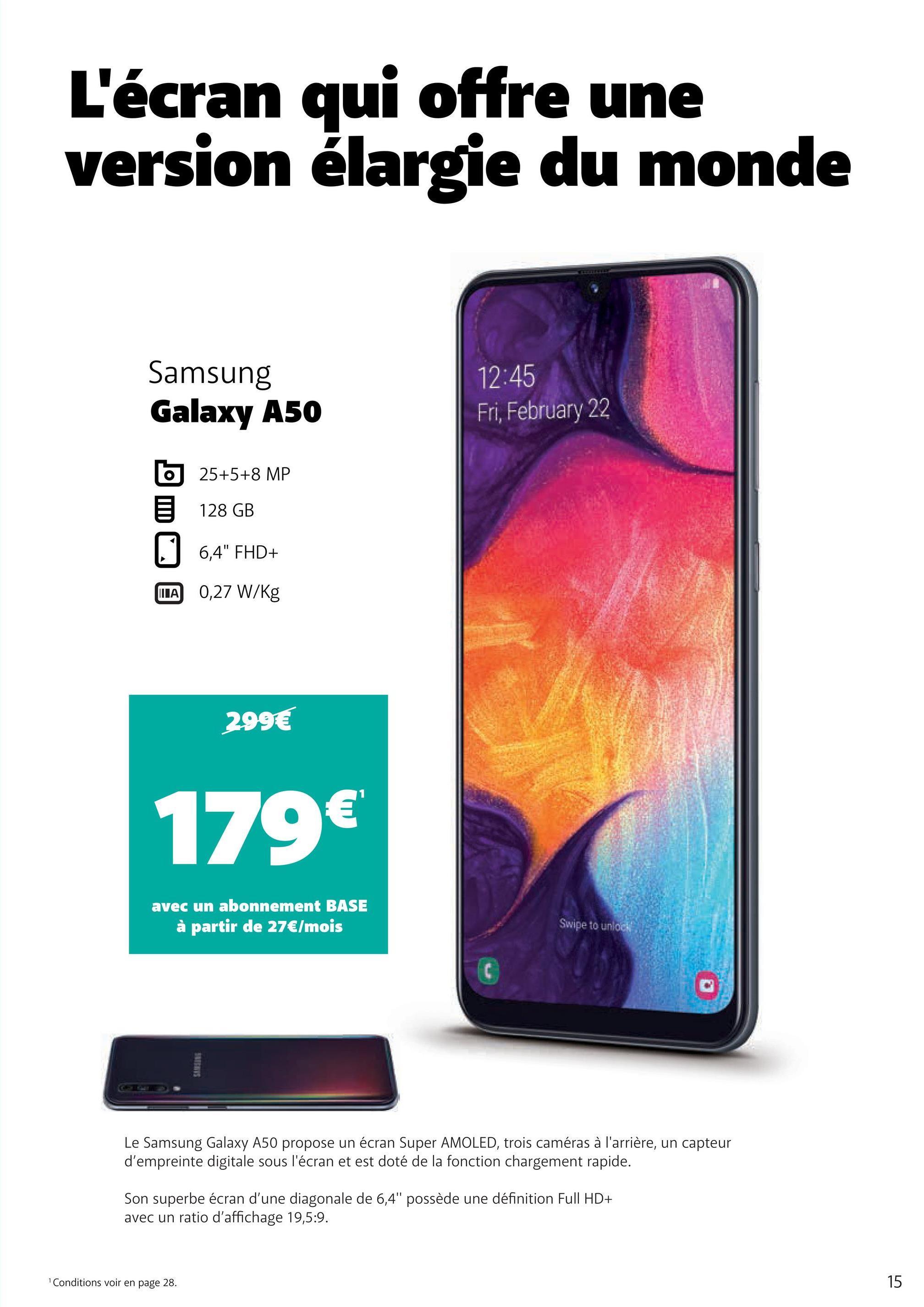 """L'écran qui offre une version élargie du monde Samsung Galaxy A50 12:45 Fri, February 22 6 25+5+8 MP 128 GB 1, 1 6,4"""" FHD+ TA 0,27 W/kg 299€ 179€ avec un abonnement BASE à partir de 27€/mois Swipe to unlock Le Samsung Galaxy A50 propose un écran Super AMOLED, trois caméras à l'arrière, un capteur d'empreinte digitale sous l'écran et est doté de la fonction chargement rapide. Son superbe écran d'une diagonale de 6,4"""" possède une définition Full HD+ avec un ratio d'affichage 19,5:9. Conditions voir en page 28. 15"""