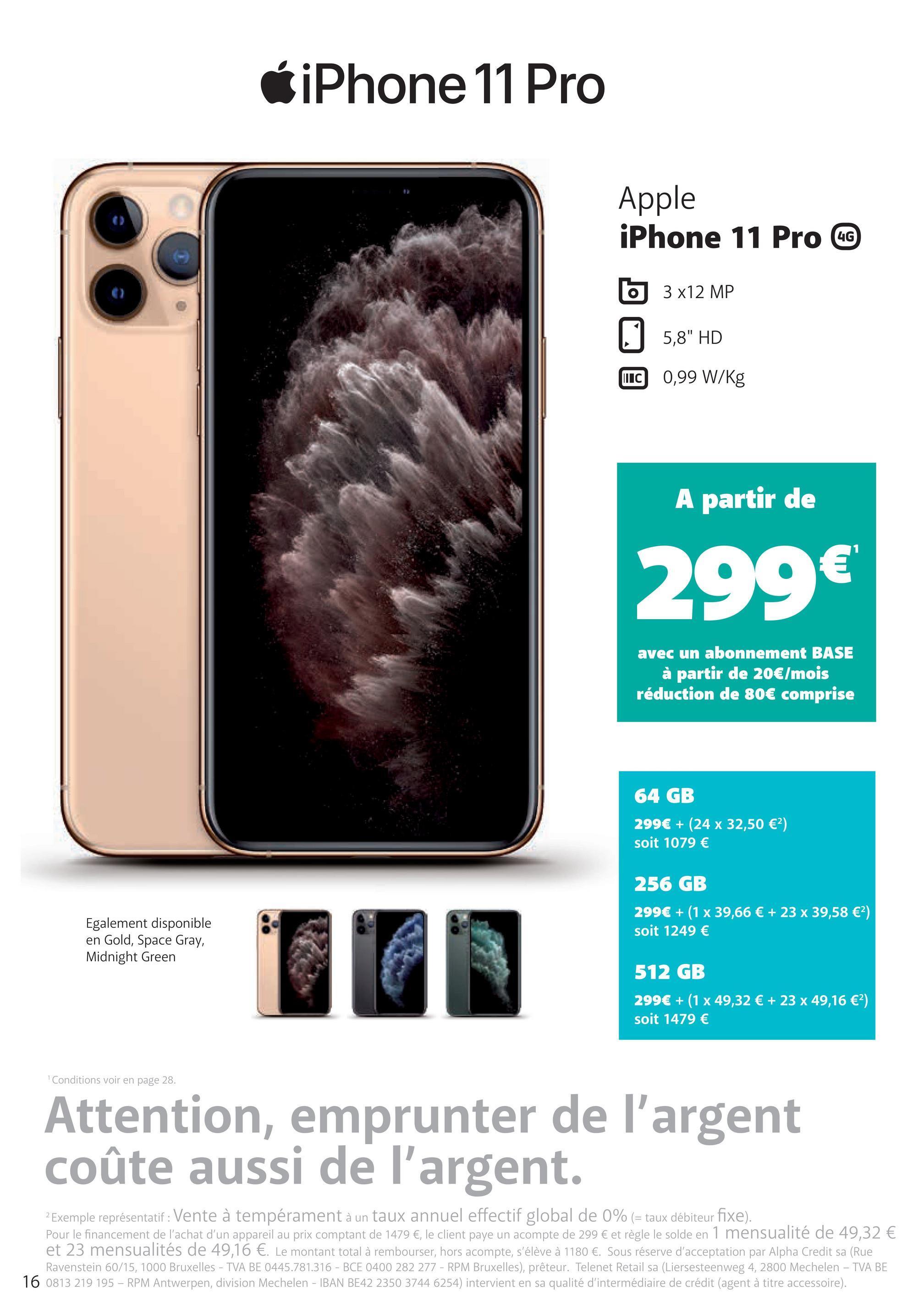 """6 iPhone 11 Pro Apple iPhone 11 Pro CC 6 3 x12 MP 5,8"""" HD TC 0,99 W/Kg INIC A partir de 299€ avec un abonnement BASE à partir de 20€/mois réduction de 80€ comprise 64 GB 299€ + (24 x 32,50 €) soit 1079 € 256 GB 299€ + (1 x 39,66 € + 23 x 39,58 €) soit 1249 € Egalement disponible en Gold, Space Gray, Midnight Green 512 GB 299€ + (1 x 49,32 € + 23 x 49,16 €?) soit 1479 € Conditions voir en page 28. Attention, emprunter de l'argent coûte aussi de l'argent. 2 Exemple représentatif: Vente à tempérament à un taux annuel effectif global de 0% (= taux débiteur fixe). Pour le financement de l'achat d'un appareil au prix comptant de 1479 €, le client paye un acompte de 299 € et règle le solde en 1 mensualité de 49,32 € et 23 mensualités de 49,16 €. Le montant total à rembourser, hors acompte, s'élève à 1180 €. Sous réserve d'acceptation par Alpha Credit sa (Rue Ravenstein 60/15, 1000 Bruxelles - TVA BE 0445.781.316 - BCE 0400 282 277 - RPM Bruxelles), prêteur. Telenet Retail sa (Liersesteenweg 4, 2800 Mechelen - TVA BE 16 0813 219 195 - RPM Antwerpen, division Mechelen - IBAN BE42 2350 3744 6254) intervient en sa qualité d'intermédiaire de crédit (agent à titre accessoire)."""