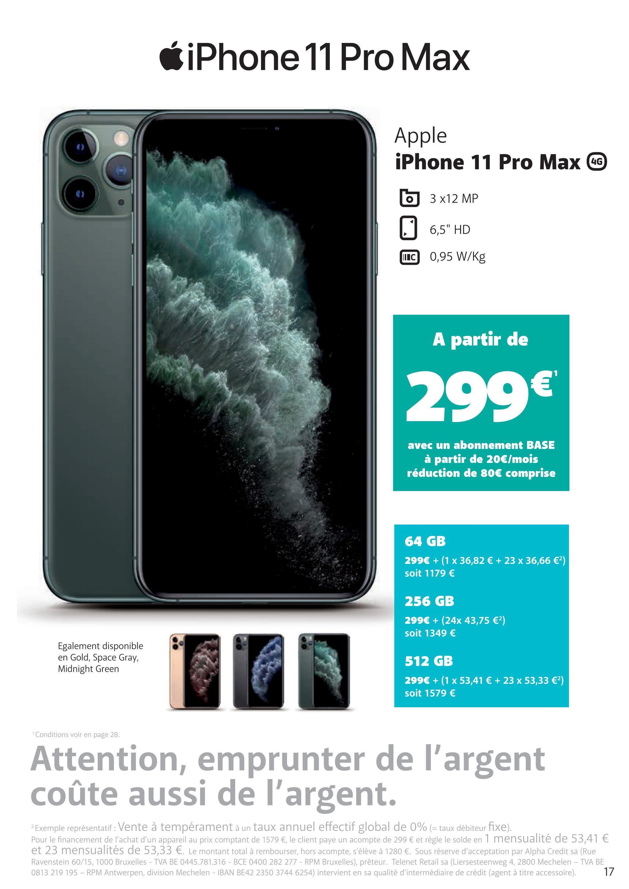 """6 iPhone 11 Pro Max Apple iPhone 11 Pro Max @ 5 3x12 MP 6,5"""" HD TC 0,95 W/kg A partir de 299€ avec un abonnement BASE à partir de 20€/mois réduction de 80€ comprise 64 GB 299€ + (1 x 36,82 € + 23 x 36,66 €) soit 1179 € 256 GB 299€ + (24x 43,75 €) soit 1349 € Egalement disponible en Gold, Space Gray, Midnight Green 512 GB 299€ + (1 x 53,41 € + 23 x 53,33 €) soit 1579 € Conditions voir en page 28. Attention, emprunter de l'argent coûte aussi de l'argent. 2 Exemple représentatif: Vente à tempérament à un taux annuel effectif global de 0% (= taux débiteur fixe). Pour le financement de l'achat d'un appareil au prix comptant de 1579 €, le client paye un acompte de 299 € et règle le solde en 1 mensualité de 53,41 € et 23 mensualités de 53,33 €. Le montant total à rembourser, hors acompte, s'élève à 1280 €. Sous réserve d'acceptation par Alpha Credit sa (Rue Ravenstein 60/15, 1000 Bruxelles - TVA BE 0445.781.316 - BCE 0400 282 277 - RPM Bruxelles), prêteur. Telenet Retail sa (Liersesteenweg 4, 2800 Mechelen - TVA BE 0813 219 195 - RPM Antwerpen, division Mechelen - IBAN BE42 2350 3744 6254) intervient en sa qualité d'intermédiaire de crédit (agent à titre accessoire). 17"""