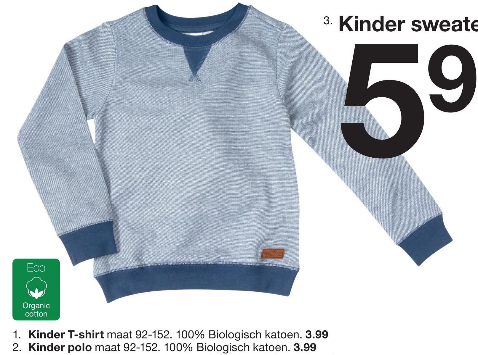3. Kinder sweate ECO Organic cotton 1. Kinder T-shirt maat 92-152. 100% Biologisch katoen. 3.99 2. Kinder polo maat 92-152. 100% Biologisch katoen. 3.99