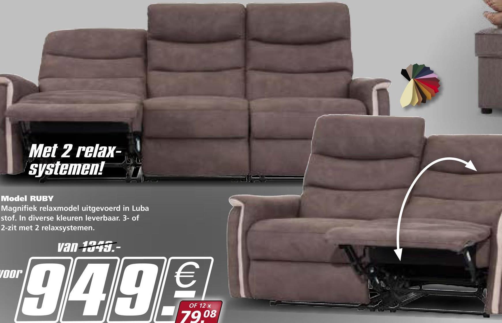 Met 2 relax- systemen! Model RUBY Magnifiek relaxmodel uitgevoerd in Luba stof. In diverse kleuren leverbaar. 3- of 2-zit met 2 relaxsystemen. van 1049.- voor -949€ OF 12 x 79 08