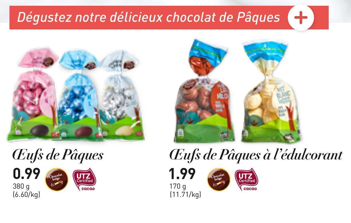 Dégustez notre délicieux chocolat de Pâques + Eufs de Pâques 0.99 Eufs de Pâques à l'édulcorant 1.99 UTZ. Chocolat belge UTZ Certified Chocolat belge UTZ Certified S 380 g 16.60/kg) cacao 170 g (11.71/kg) cacao