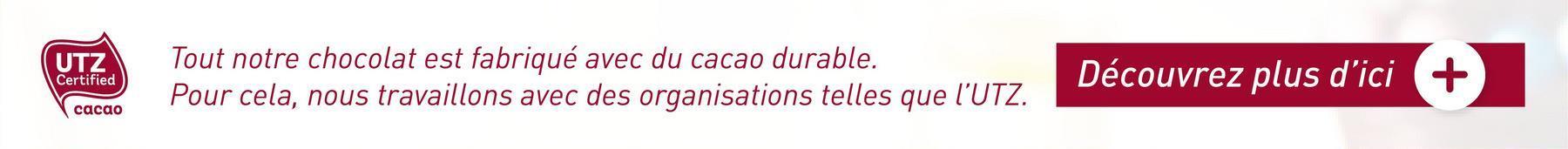UTZ Certified Tout notre chocolat est fabriqué avec du cacao durable. Pour cela, nous travaillons avec des organisations telles que l'UTZ. Découvrez plus d'ici + cacao
