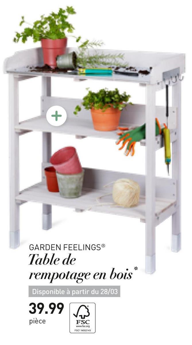 GARDEN FEELINGSⓇ Table de rempotage en bois* Disponible à partir du 28/03 39.99 $ pièce pièce FSC www.fsc.org ESCN002143