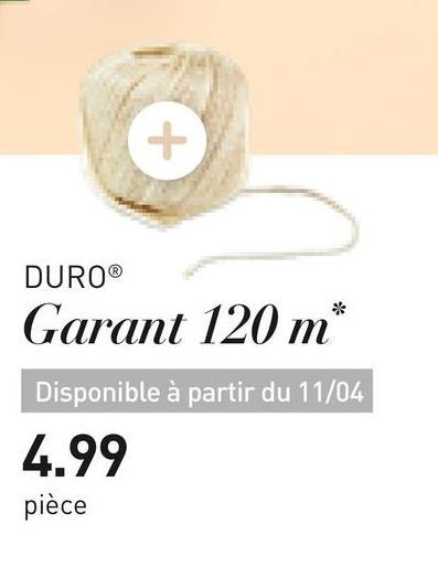 DURO® Garant 120 m* Disponible à partir du 11/04 4.99 pièce