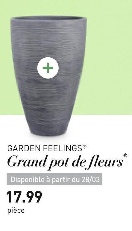 GARDEN FEELINGS® Grand pot de fleurs Disponible à partir du 28/03 17.99 pièce