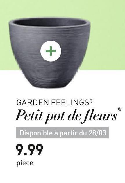 GARDEN FEELINGS® Petit pot de fleurs Disponible à partir du 28/03 9.99 pièce