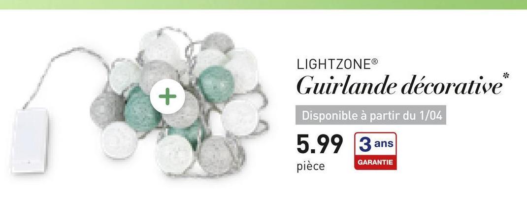 LIGHTZONEⓇ Guirlande décorative* Disponible à partir du 1/04 5.99 3 ans pièce GARANTIE