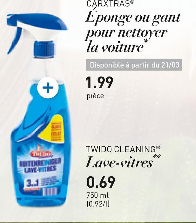 CARXTRAS Eponge ou gant pour nettoyer la voiture Disponible à partir du 21/03 1.99 pièce 12 ** ETTE LLYELER TWIDO CLEANING Lave-vitres 0.69 750 ml (0.92/1)