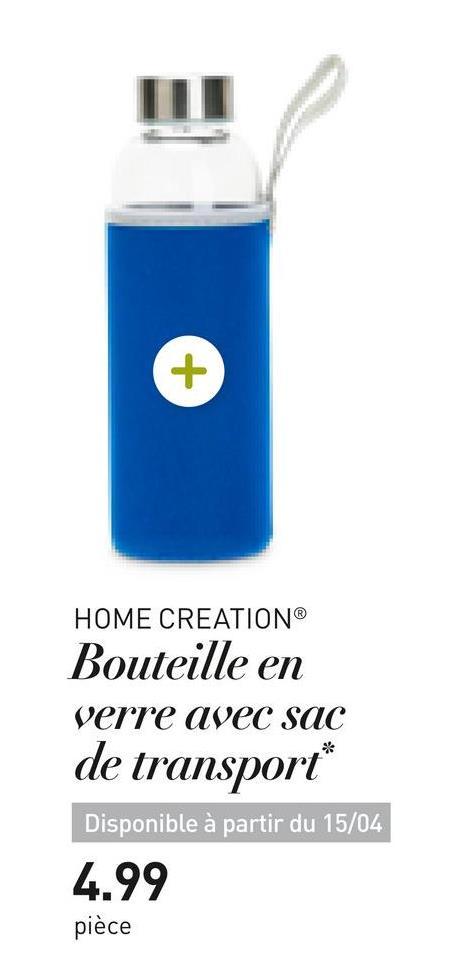 HOME CREATION Bouteille en verre avec sac de transport* Disponible à partir du 15/04 4.99 pièce