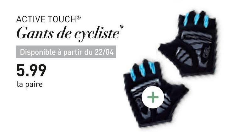 ACTIVE TOUCH® Gants de cycliste* Disponible à partir du 22/04 5.99 la paire