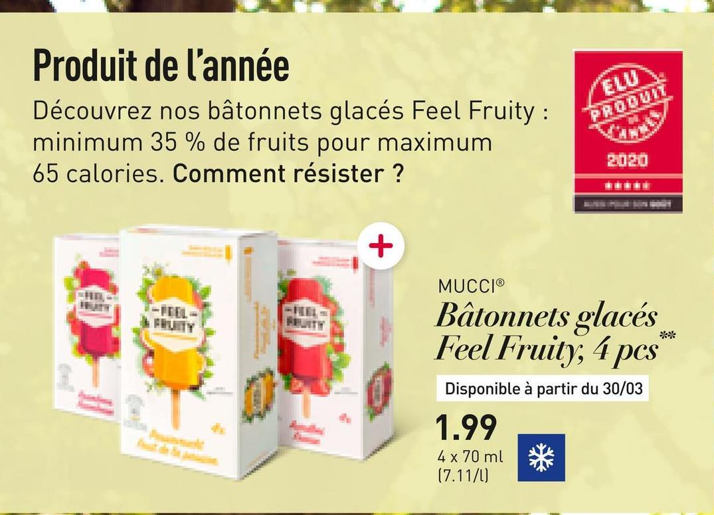 Produit de l'année Découvrez nos bâtonnets glacés Feel Fruity : minimum 35 % de fruits pour maximum 65 calories. Comment résister ? MUCCIⓇ Bâtonnets glacés Feel Fruity, 4 pcs Disponible à partir du 30/03 1.99 4 x 70 ml (7.11/0)