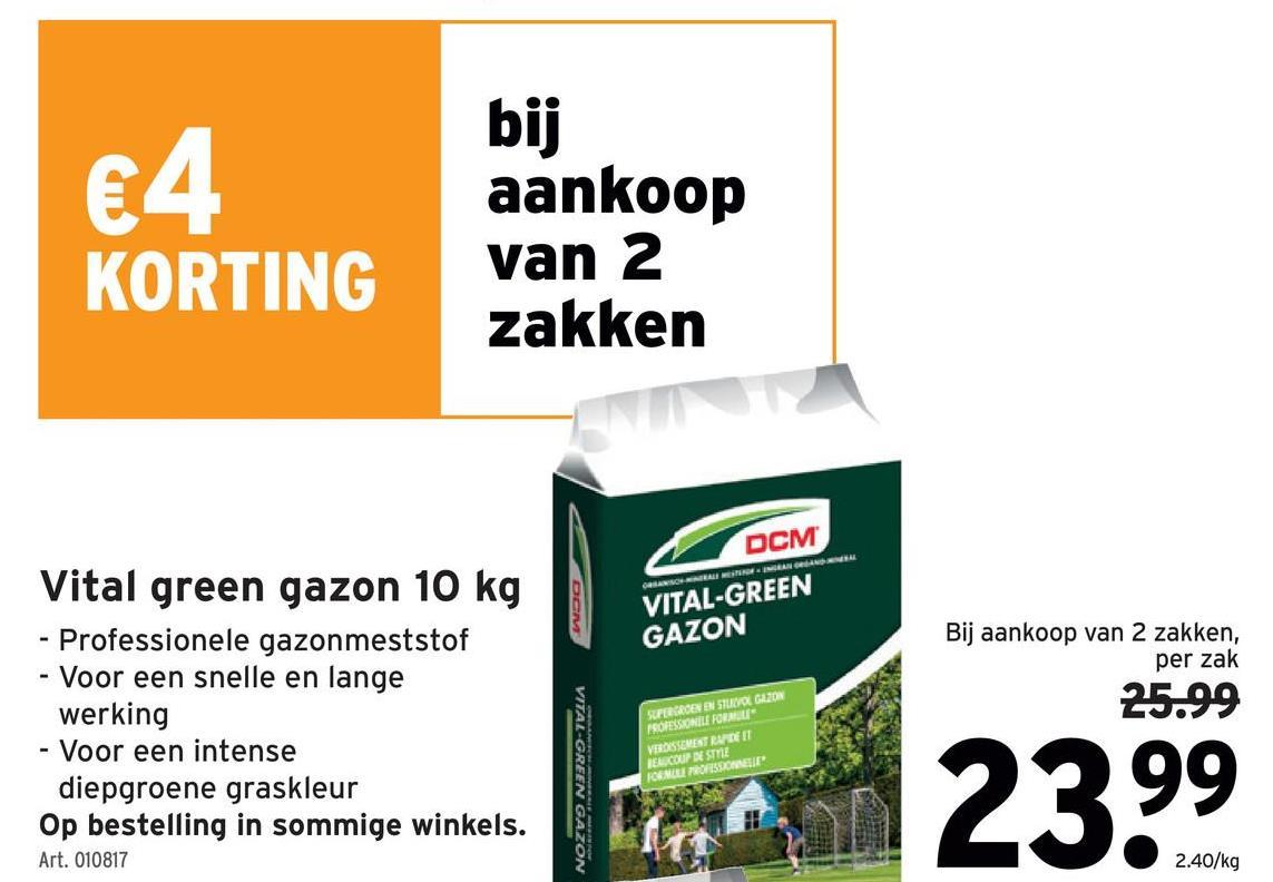 €4 bij aankoop van 2 zakken KORTING DCM GRASAUNANG DER VITAL-GREEN GAZON Bij aankoop van 2 zakken, per zak Vital green gazon 10 kg - Professionele gazonmeststof - Voor een snelle en lange werking - Voor een intense diepgroene graskleur Op bestelling in sommige winkels. Art. 010817 25.99 VITAL-GREEN GAZON SUPERGROEN EN SAVOGLION ROFESSIONILE FORMU VERASSMESTRE RECOUP RESTRE FENESSERE 23.99 2.40/kg