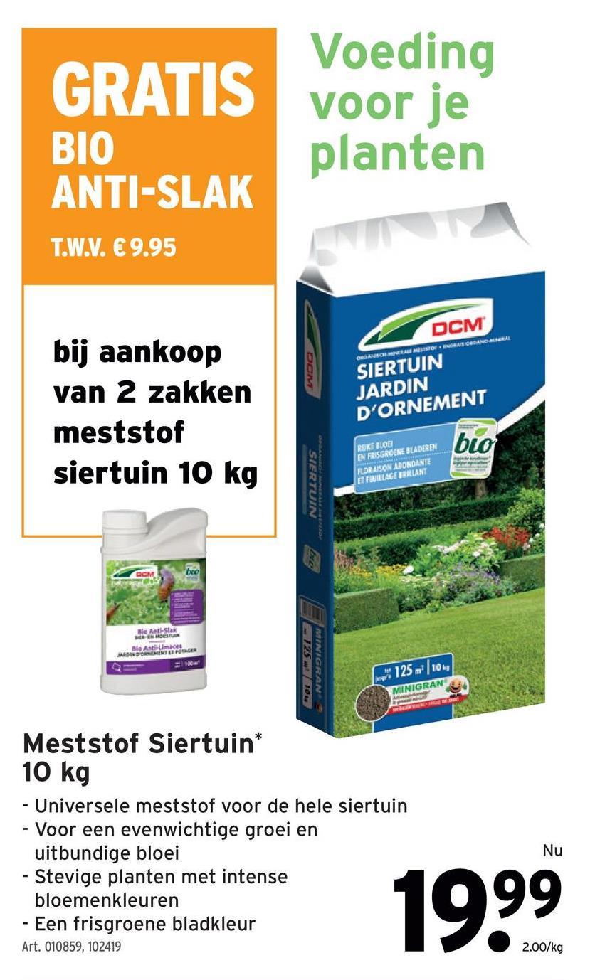 GRATIS BIO ANTI-SLAK Voeding voor je planten T.W.V. € 9.95 O NOMIE TSIO ORGANISA bij aankoop van 2 zakken meststof siertuin 10 kg DCM SIERTUIN JARDIN D'ORNEMENT RIJKE BIOD EN FRISGROENE BLADEREN HORAISON ABONDANTE ET FEUILLAGE BRILLANT TUIN BO Bio Antslak E MOST Ble Anti- D'ORNEMENT 125 SINIGRANE 1020 me 125 m 10 MINIGRAN Meststof Siertuin* 10 kg - Universele meststof voor de hele siertuin - Voor een evenwichtige groei en uitbundige bloei - Stevige planten met intense bloemenkleuren - Een frisgroene bladkleur Art. 010859, 102419 Nu 1999 2.00/kg