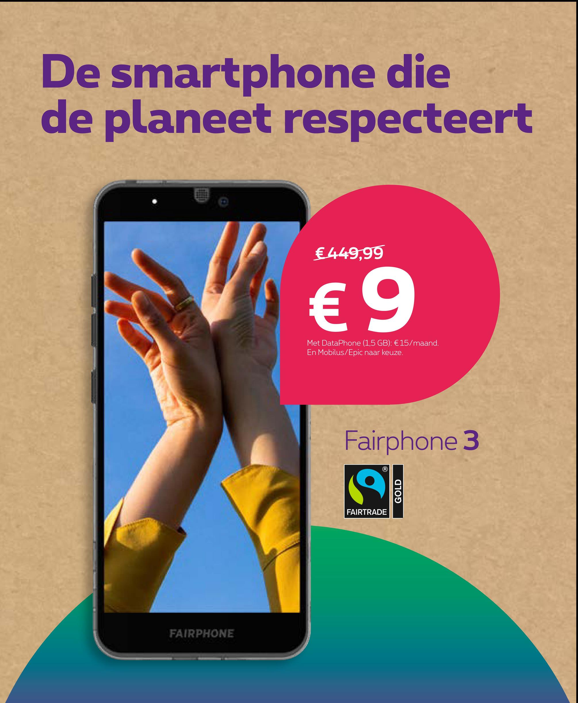 De smartphone die de planeet respecteert €449,99 € 9 Met DataPhone (1,5 GB): € 15/maand. En Mobilus/Epic naar keuze. Fairphone 3 GOLD FAIRTRADE FAIRPHONE