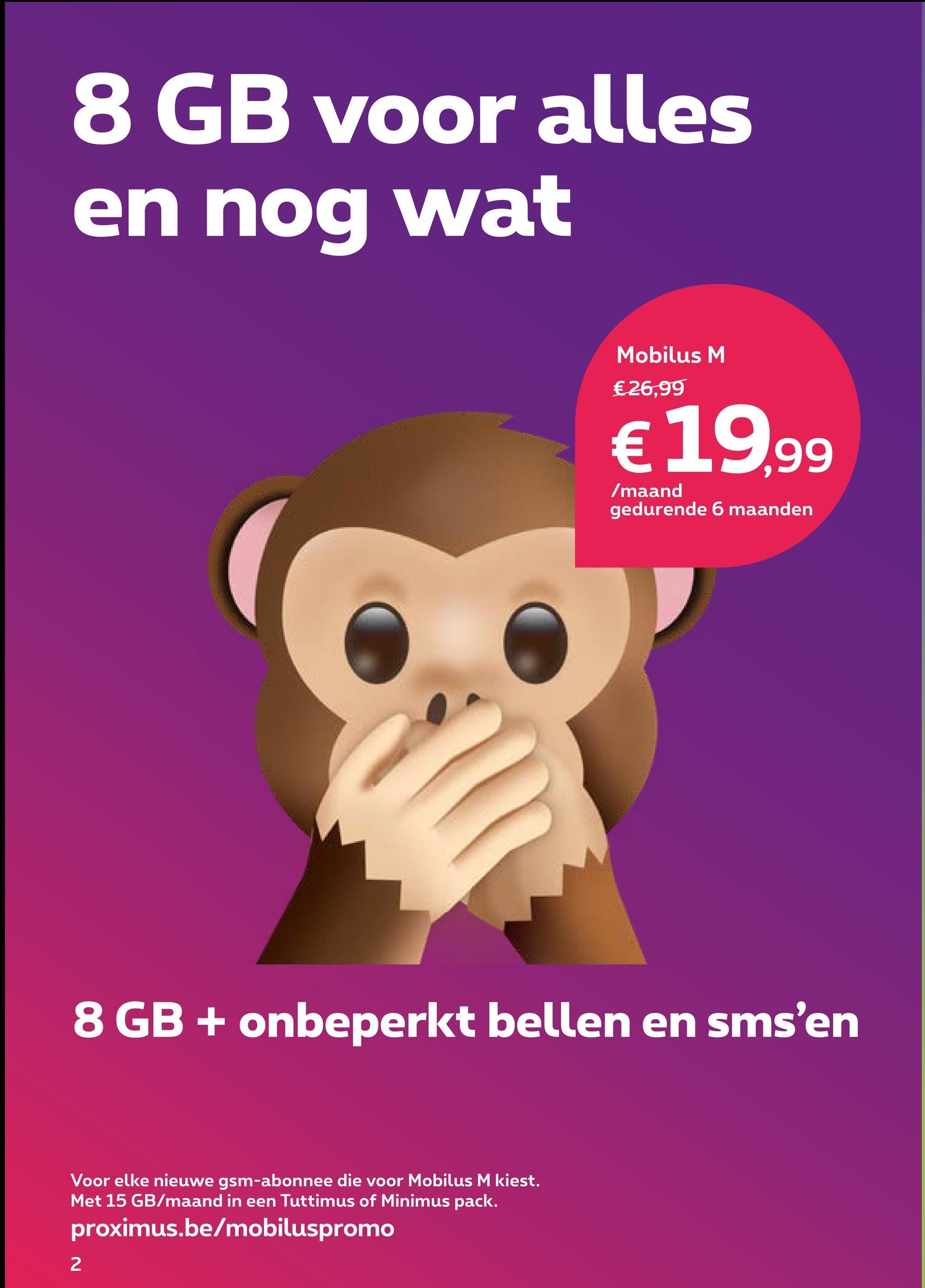 8 GB voor alles en nog wat Mobilus M €26,99 € 19,99 Zmaand gedurende 6 maanden 8 GB + onbeperkt bellen en sms'en Voor elke nieuwe gsm-abonnee die voor Mobilus M kiest. Met 15 GB/maand in een Tuttimus of Minimus pack. proximus.be/mobiluspromo