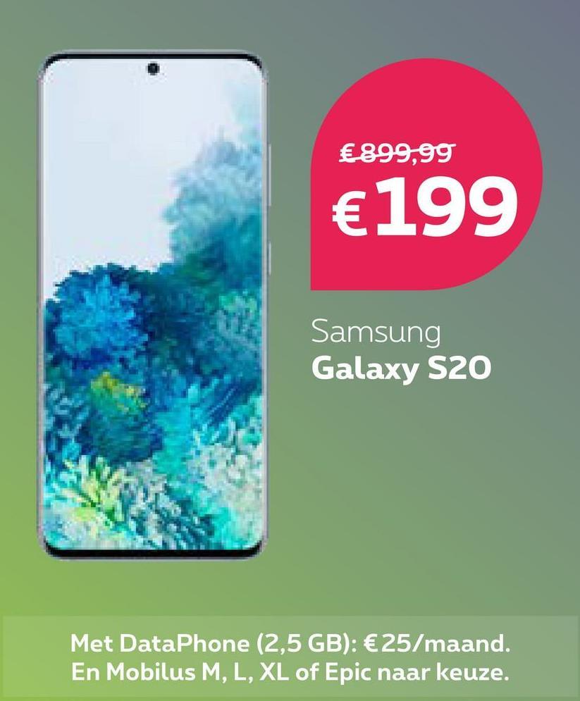 €899,99 €199 Samsung Galaxy S20 Met DataPhone (2,5 GB): €25/maand. En Mobilus M, L, XL of Epic naar keuze.