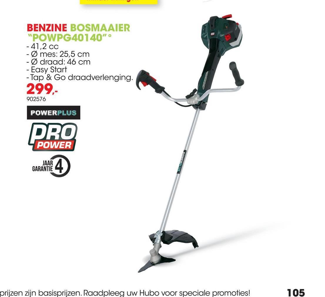 """BENZINE BOSMAAIER """"POWPG40140"""" - 41,2 cc - Ø mes: 25,5 cm - draad: 46 cm - Easy Start - Tap & Go draadverlenging. 299,- 902576 POWERPLUS PRO POWER JAAR GARANTIE ROINEDINE prijzen zijn basisprijzen. Raadpleeg uw Hubo voor speciale promoties! 105"""