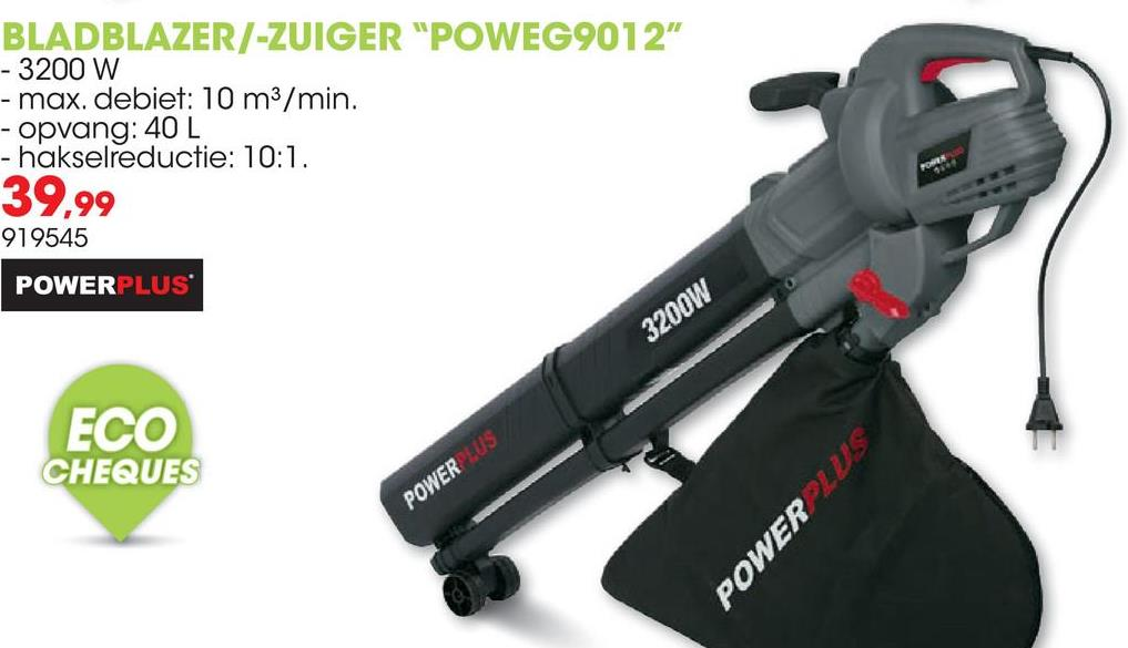 "BLADBLAZER/-ZUIGER ""POWEG9012"" - 3200 W - max. debiet: 10 m3/min. - opvang: 40 L - hakselreductie: 10:1. 39,99 919545 POWERPLUS 3200W ECO CHEQUES POWERLUS POWER LUS"