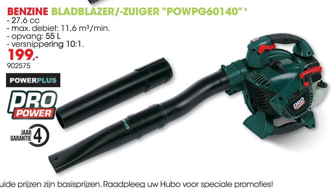 """BENZINE BLADBLAZER/-ZUIGER """"POWPG60140"""" - 27,6 CC - max. debiet: 11,6 m3/min. - opvang: 55 L - versnippering 10:1. 199 902575 POWERPLUS DRO POWER Sni JAAR GARANTIE GARANNE 4 uide prijzen zijn basisprijzen. Raadpleeg uw Hubo voor speciale promoties!"""