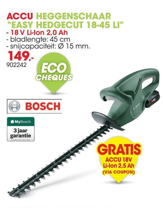 "ACCU HEGGENSCHAAR ""EASY HEDGECUT 18-45 LI"" - 18 V Li-Ion 2,0 Ah - bladlengte: 45 cm - snijcapaciteit: Ø 15 mm. 149,- 902242 ECO CHEQUES © BOSCH BAR MyBosch 3 jaar garantie GRATIS NNNNNNNNNNNNN ACCU 18V Li-Ion 2,5 Ah (VIA COUPON)"