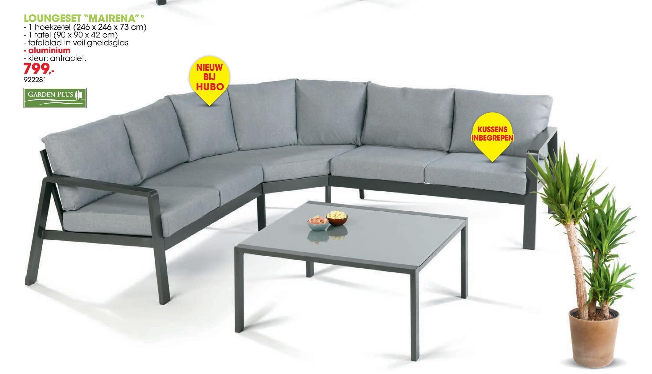 """LOUNGESET """"MAIRENA"""" • - 1 hoekzetel (246 x 246 x 73 cm) - 1 tafel (90 x 90 x 42 cm) - tafelblad in veiligheidsglas - aluminium - kleur: antraciet. 799.- 922281 NIEUW BIJ HUBO GARDEN PLUS III KUSSENS INBEGREPEN"""