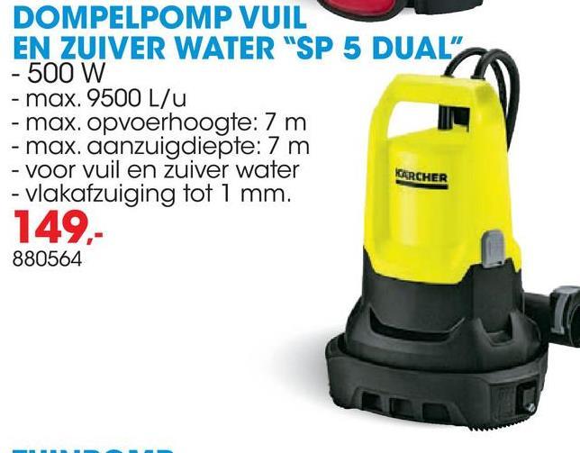 """DOMPELPOMP VUIL EN ZUIVER WATER """"SP 5 DUAL"""" - 500 W - max. 9500 L/U - max. opvoerhoogte: 7 m - max. aanzuigdiepte: 7 m - voor vuil en zuiver water - vlakafzuiging tot 1 mm. KARCHER 149,- 880564"""