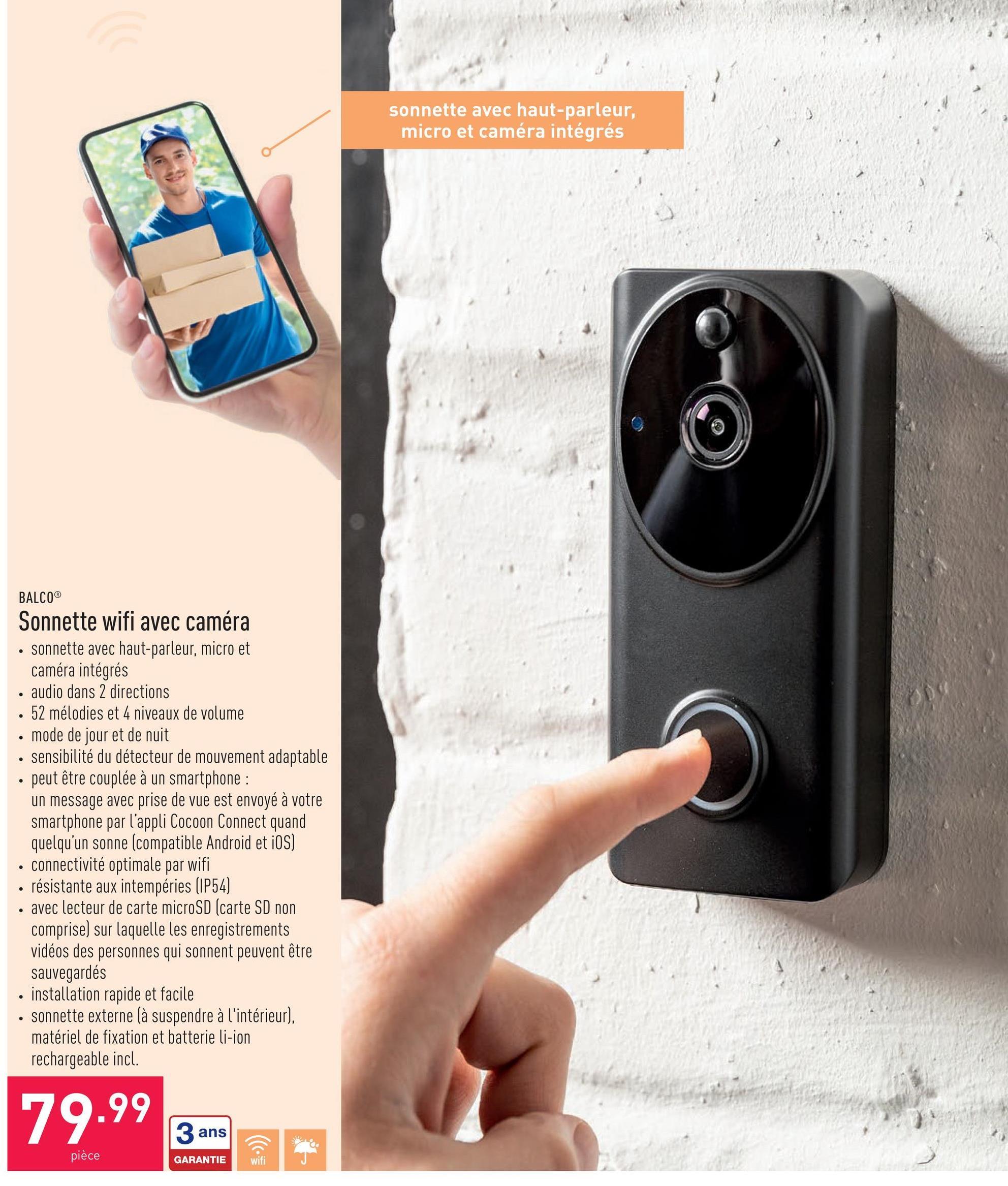 Sonnette wifi avec caméra sonnette avec haut-parleur, micro et caméra intégrésaudio dans 2 directions52 mélodies et 4 niveaux de volumemode de jour et de nuitsensibilité du détecteur de mouvement adaptablepeut être couplée à un smartphone : un message avec prise de vue est envoyé à votre smartphone par l'appli Cocoon Connect quand quelqu'un sonne (compatible Android et iOS)connectivité optimale par wifirésistante aux intempéries (IP54)avec lecteur de carte microSD (carte SD non comprise) sur laquelle les enregistrements vidéos des personnes qui sonnent peuvent être sauvegardésinstallation rapide et facilesonnette externe (à suspendre à l'intérieur), matériel de fixation et batterie li-ion rechargeable incl.