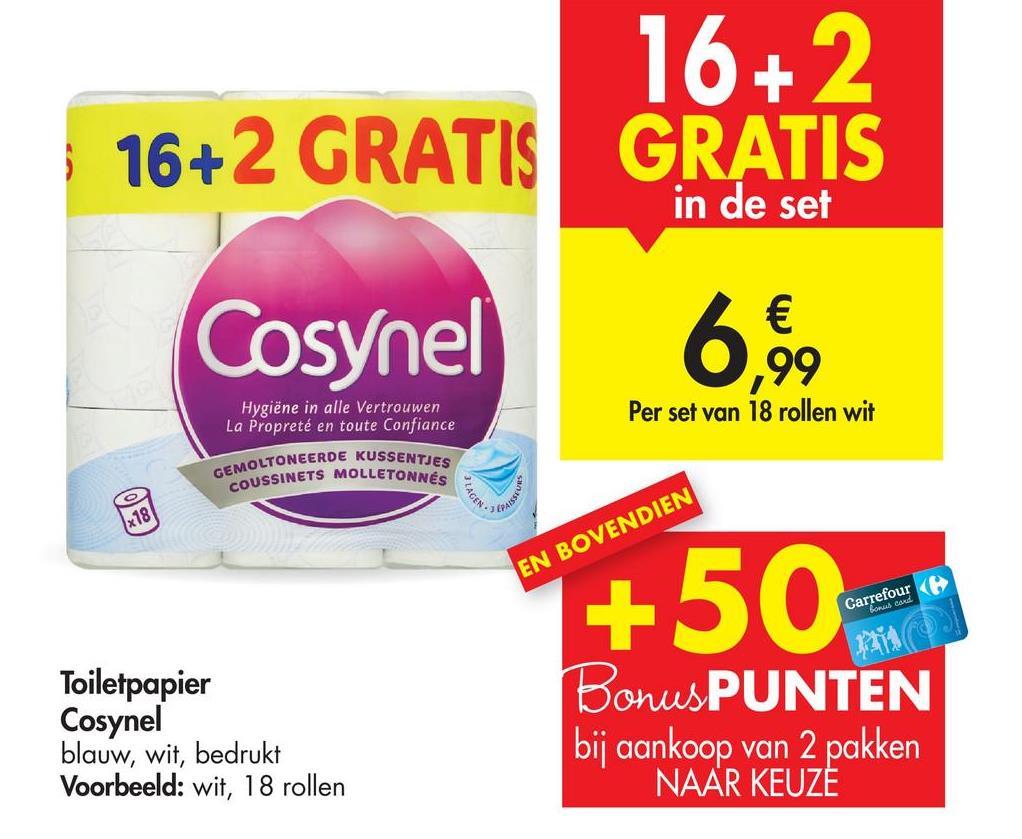 16+ 2 16+2 GRATIS GRATIS in de set Cosynel € 99 Per set van 18 rollen wit 6,99 Hygiëne in alle Vertrouwen La Propreté en toute confiance GEMOLTONEERDE KUSSENTJES COUSSINETS MOLLETONNÉS CAGEN x18 EN BOVENDIEN +50- Ga Borud card Toiletpapier Cosynel blauw, wit, bedrukt Voorbeeld: wit, 18 rollen Bonus PUNTEN bij aankoop van 2 pakken NAAR KEUZE