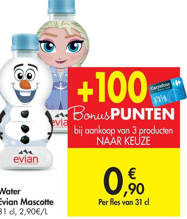 SO +100 Carrefour Son cord. ( evia BonusPUNTEN bij aankoop van 3 producten NAAR KEUZE evian € ,90 Nater Evian Mascotte B1 cl, 2,90€/L Per fles van 31 dl