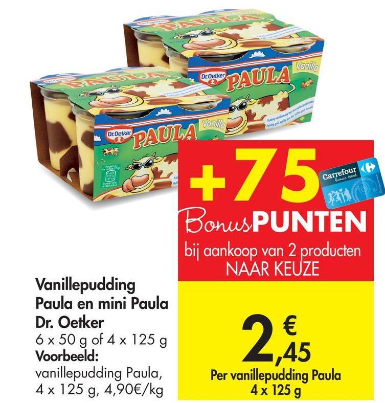 Varillo Dr Oetker PAULA Vanilla Dr Oetker PAULA +75 Carrefour < bor cand BonusPUNTEN bij aankoop van 2 producten NAAR KEUZE Vanillepudding Paula en mini Paula Dr. Oetker 6 x 50 g of 4 x 125 g Voorbeeld: vanillepudding Paula, 4x 125 g, 4,90€/kg 2,85 ,45 Per vanillepudding Paula 4x 125 g