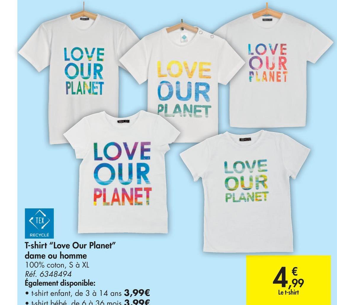 """LOVE OUR PLANET LOVE OUR PLANET ou LOVE OUR PLANET LOVE OUR PLANET LOVE OUR PLANET TEX RECYCLE T-shirt """"Love Our Planet"""" dame ou homme 100% coton, S à XL Réf. 6348494 Également disponible: • t-shirt enfant, de 3 à 14 ans 3,99€ Eshirt bébé de 6 à 36 mois 3.99€ 4.99 € Le t-shirt"""