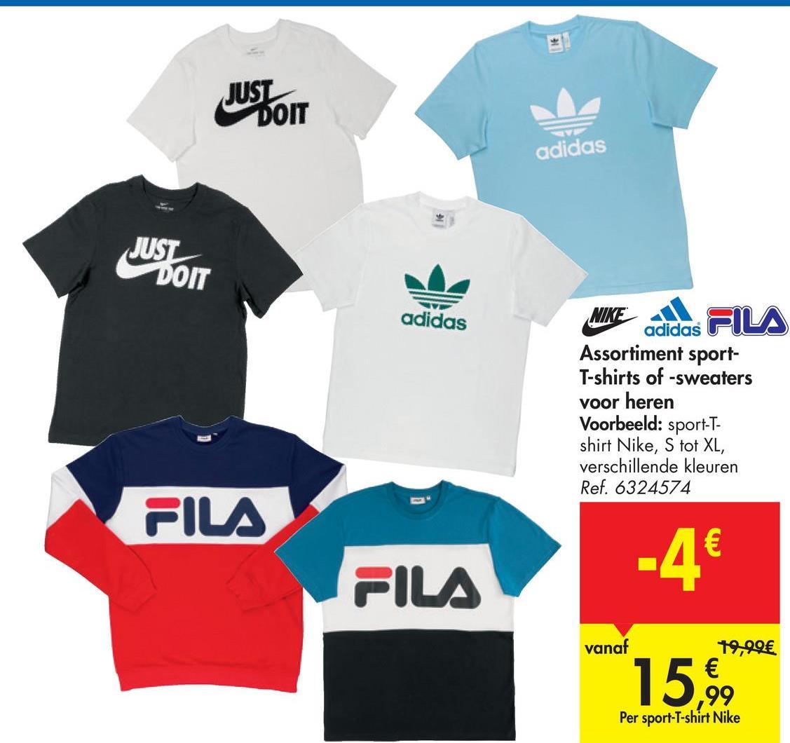 JUST DOIT adidas JUST DOIT V adidas NIKE FILA adidas Assortiment sport- T-shirts of -sweaters voor heren Voorbeeld: sport-T- shirt Nike, S tot XL, verschillende kleuren Ref. 6324574 FILA -4€ FILA vanaf 19,99€ € 99 Per sport-T-shirt Nike 15,99