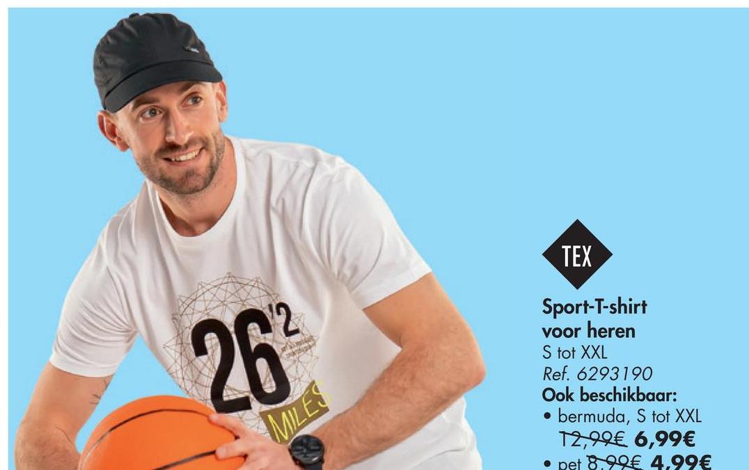TEX 26 Sport-T-shirt voor heren S tot XXL Ref. 6293190 Ook beschikbaar: bermuda, S tot XXL 12,99€ 6,99€ • pet 8, 29€ 4,99€ MILES
