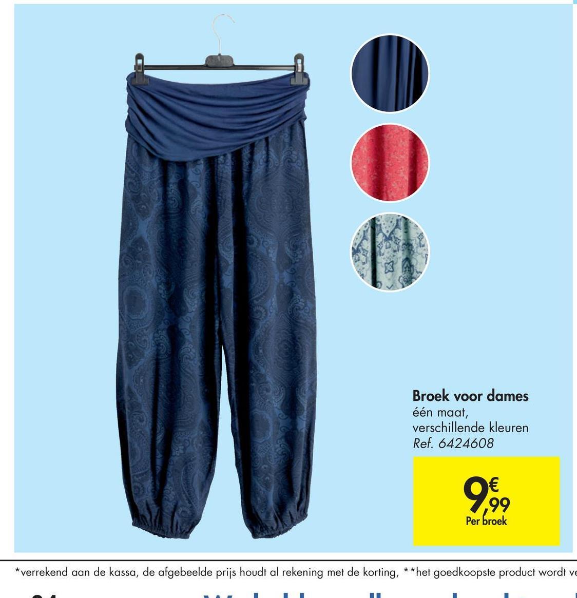 Broek voor dames één maat, verschillende kleuren Ref. 6424608 € ,99 Per broek *verrekend aan de kassa, de afgebeelde prijs houdt al rekening met de korting, ** het goedkoopste product wordt ve