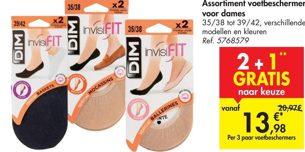 35/38 x2 Pro 39:42 x2 invisiFIT 35/38 x2 Assortiment voetbeschermer voor dames 35/38 tot 39/42, verschillende modellen en kleuren Ref. 5768579 Po pie Footer InvisiFIT DIM invisiFIT ** DIM 2+1 GRATIS SACRE LEGE LONDON COUW coto naar keuze un special BASKETS spécial MOCASSINS vanaf 13, 20,97€ €* spécial BALLERINES Per 3 paar voetbeschermers