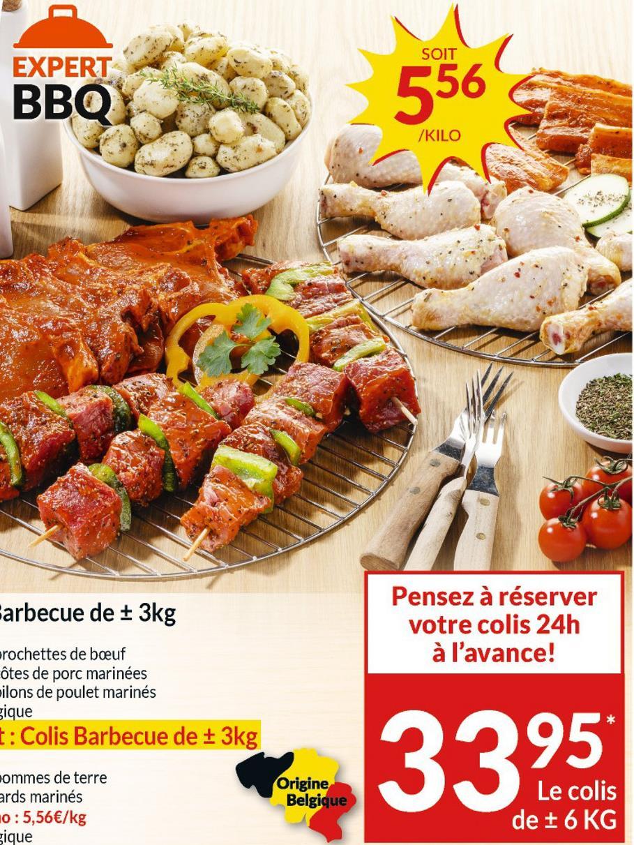 SOIT EXPERT ВВО 556 /KILO Pensez à réserver votre colis 24h à l'avance! Farbecue de + 3kg rochettes de boeuf ôtes de porc marinées ilons de poulet marinés gique t: Colis Barbecue de + 3kg pommes de terre ards marinés 10:5,56€/kg gique Origine Belgique Le colis de + 6 KG