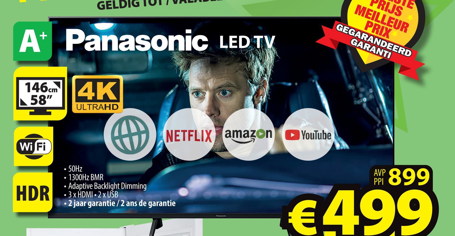 "GELDIG 2 RIJS MEILLEUR PRIX GEGARANDEERD GARANTI At Panasonic LED TV 146cm 58"" 4K ULTRAHD NETFLIX amazon YouTube Wi Fi AWP 899 HDR 50Hz 1300Hz BMR • Adaptive Backlight Dimming • 3 x HDMI - 2 x USB • 2 jaar garantie /2 ans de garantie €499"