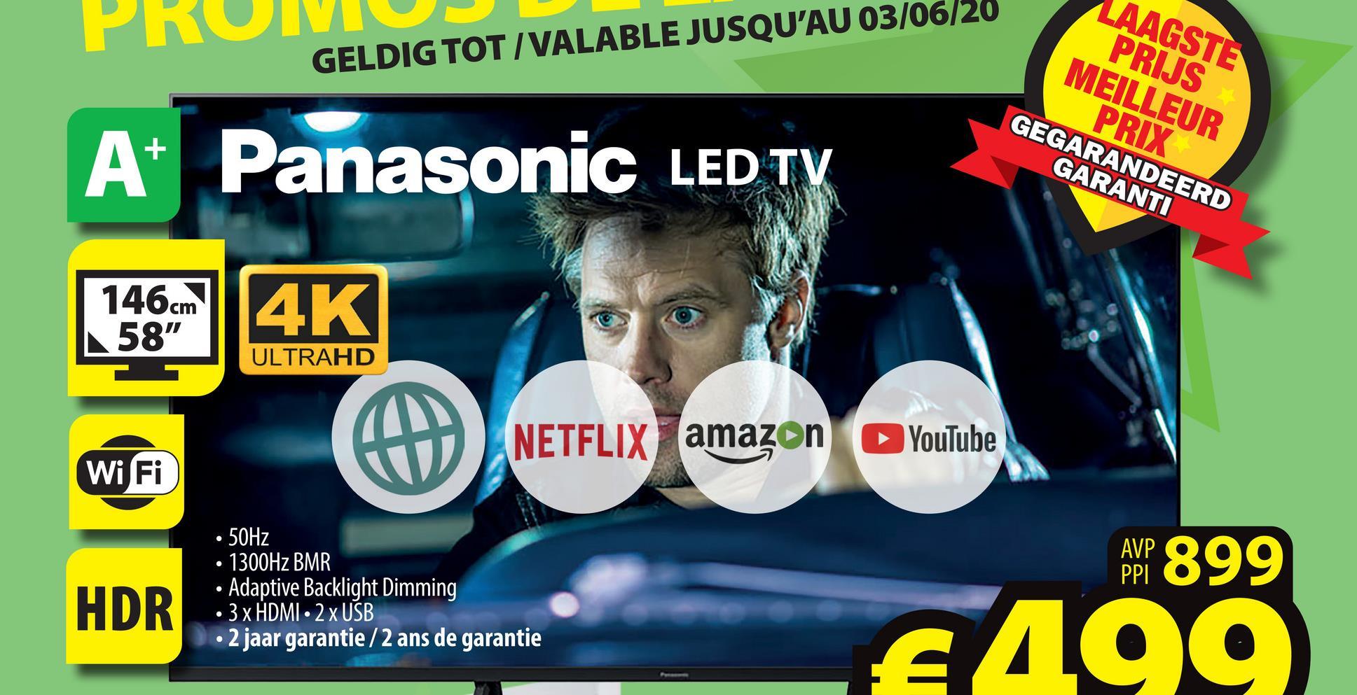 "GELDIG TOT/VALABLE JUSQU'AU 03/06/20 AAGSTE PRIJS MEILLEUR PRIX GEGARANDEERD GARANTI A+ Panasonic LED TV 146cm ||4K 58"" ULTRAHD NETFLIX amazon YouTube Wi Fi AWP 899 HDR • 50Hz · 1300Hz BMR • Adaptive Backlight Dimming 3 x HDMI - 2 x USB 2 jaar garantie / 2 ans de garantie 4499"