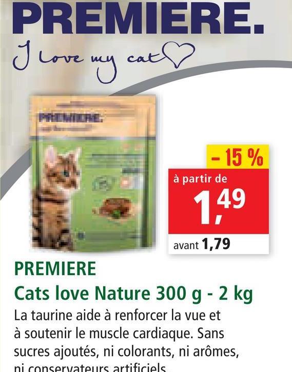 PREMIERE. cat Love my - 15 % à partir de 1,49 avant 1,79 PREMIERE Cats love Nature 300 g - 2 kg La taurine aide à renforcer la vue et à soutenir le muscle cardiaque. Sans sucres ajoutés, ni colorants, ni arômes, ni conservateurs artificiels