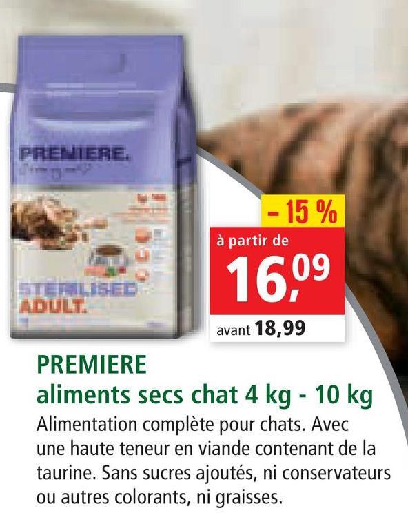 PREMIERE. - 15 % à partir de 16,09 ADULT avant 18,99 PREMIERE aliments secs chat 4 kg - 10 kg Alimentation complète pour chats. Avec une haute teneur en viande contenant de la taurine. Sans sucres ajoutés, ni conservateurs ou autres colorants, ni graisses.
