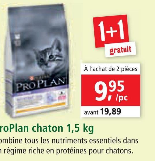 1+1 gratuit À l'achat de 2 pièces PROPL 9,95 1pc avant 19,89 roPlan chaton 1,5 kg ombine tous les nutriments essentiels dans régime riche en protéines pour chatons.