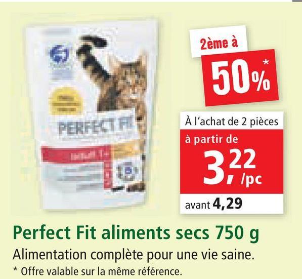 2ème à 50% PERFECT FI À l'achat de 2 pièces à partir de 3,22 І Ірс avant 4,29 Perfect Fit aliments secs 750 g Alimentation complète pour une vie saine. * Offre valable sur la même référence.
