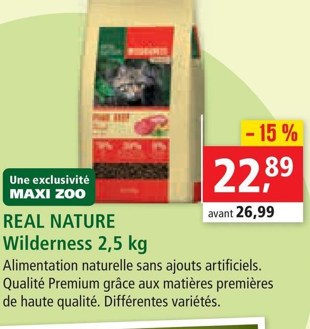 - 15 % 2289 Une exclusivité MAXI ZOO REAL NATURE avant 26,99 Wilderness 2,5 kg Alimentation naturelle sans ajouts artificiels. Qualité Premium grâce aux matières premières de haute qualité. Différentes variétés.