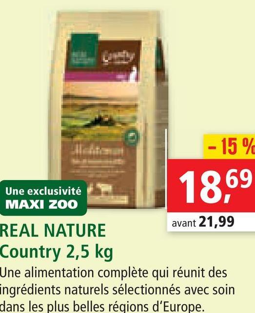 - 15% 18,69 Une exclusivité MAXI ZOO REAL NATURE avant 21,99 Country 2,5 kg Une alimentation complète qui réunit des ingrédients naturels sélectionnés avec soin dans les plus belles régions d'Europe.